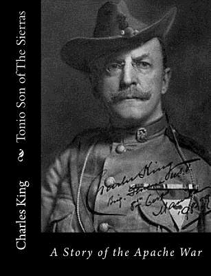 Tonio Son of the Sierras: A Story of the Apache War - King, Charles