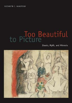 Too Beautiful to Picture: Zeuxis, Myth, and Mimesis - Mansfield, Elizabeth C