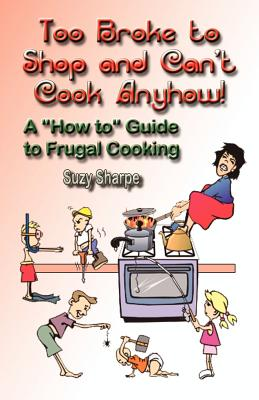 Too Broke to Shop and Can't Cook Anyhow: A How to Guide to Frugal Cooking - Sharpe, Suzy