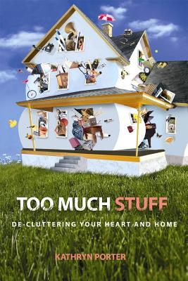 Too Much Stuff: de-Cluttering Your Heart and Home - Porter, Kathryn, PhD