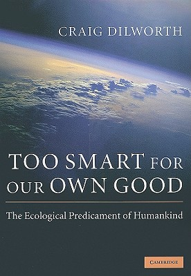 Too Smart for Our Own Good: The Ecological Predicament of Humankind - Dilworth, Craig