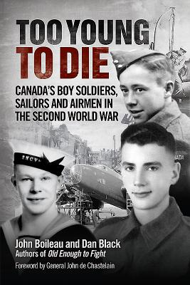 Too Young to Die: Canada's Boy Soldiers, Sailors and Airmen in the Second World War - Boileau, John, and Black, Dan, and de Chastelain, John (Foreword by)