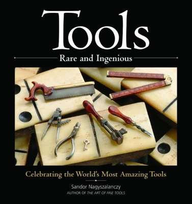 Tools Rare and Ingenious: Celebrating the World's Most Amazing Tools - Nagyszalanczy, Sandor