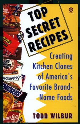 Top Secret Recipes: Creating Kitchen Clones of America's Favorite Brand-Name Foods - Wilbur, Todd
