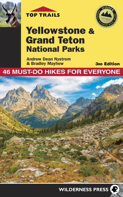 Top Trails: Yellowstone and Grand Teton National Parks: 46 Must-Do Hikes for Everyone - Nystrom, Andrew Dean, and Mayhew, Bradley