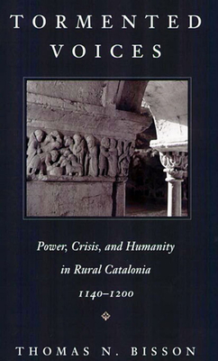 Tormented Voices: Power, Crisis, and Humanity in Rural Catalonia, 1140-1200 - Bisson, Thomas N