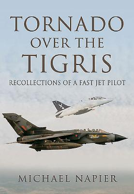 Tornado Over the Tigris: Recollections of a Fast Jet Pilot - Napier, Michael John W.