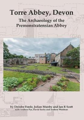 Torre Abbey, Devon: The Archaeology of the Premonstratensian Abbey - Forde, Deirdre, and Munby, Julian, and Scott, Ian R.