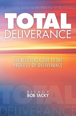 Total Deliverance: The Believers Guide to the Process of Deliverance - Tacky, Bishop Bob