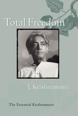 Total Freedom: The Essential Krishnamurti - Krishnamurti, Jiddu