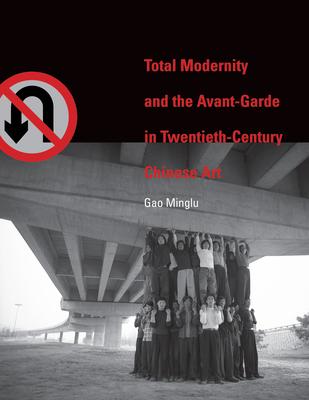 Total Modernity and the Avant-Garde in Twentieth-Century Chinese Art - Gao, Minglu