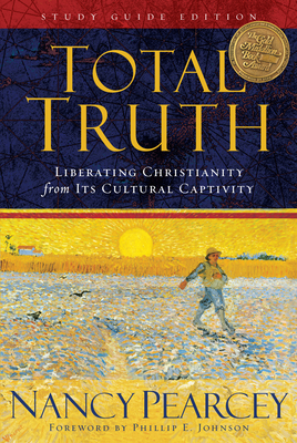 Total Truth: Liberating Christianity from Its Cultural Captivity - Pearcey, Nancy, and Johnson, Phillip E (Foreword by)