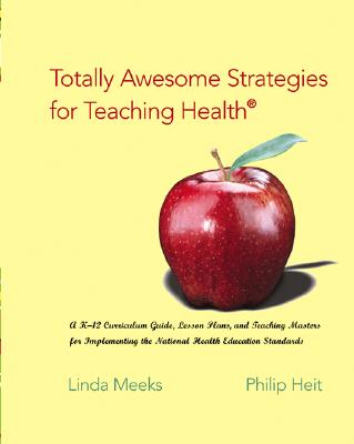 Totally Awesome Strategies for Teaching Health: A K-12 Curriculum Guide, Lesson Plans, and Teaching Masters for Implementing the National Health Education Standards - Meeks, Linda, and Heit, Philip