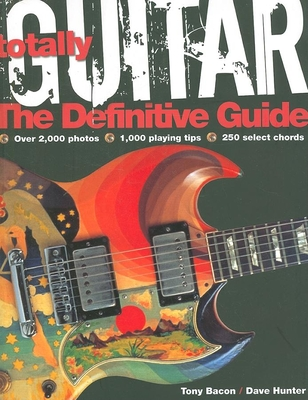 Totally Guitar: The Definitive Guide - Bacon, Tony (Editor), and Hunter, Dave (Editor)