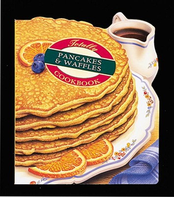 Totally Pancakes and Waffles Cookbook - Siegel, Helene