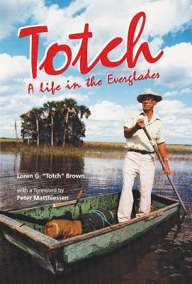 Totch: A Life in the Everglades - Brown, Loren G, and Matthiessen, Peter (Foreword by)