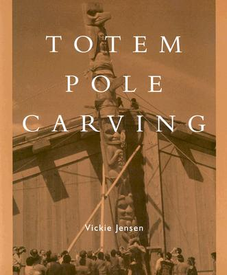 Totem Pole Carving: Bringing a Log to Life - Jensen, Vickie D
