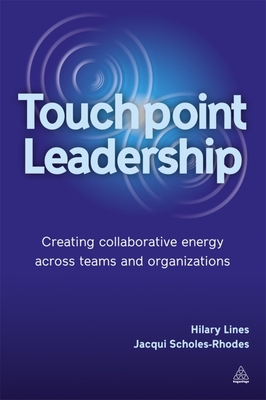 Touchpoint Leadership: Creating Collaborative Energy across Teams and Organizations - Lines, Hilary, and Scholes-Rhodes, Jacqueline, Dr.