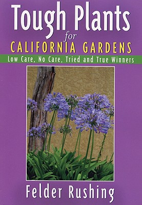 Tough Plants for California Gardens: Low Care, No Care, Tried and True Winners - Rushing, Felder
