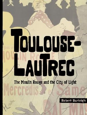 Toulouse-Lautrec: The Moulin Rouge and the City of Light - Burleigh, Robert