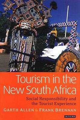 Tourism in the New South Africa: Social Responsibility and the Tourist Experience - Allen, Garth, and Brennan, Frank, and Brennan, Frank