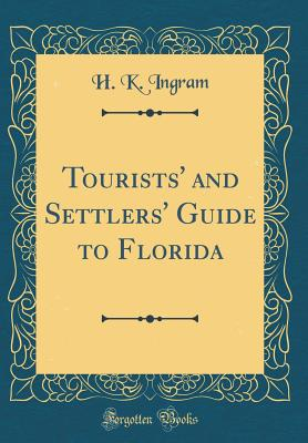 Tourists' and Settlers' Guide to Florida (Classic Reprint) - Ingram, H K