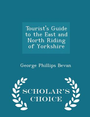 Tourist's Guide to the East and North Riding of Yorkshire - Scholar's Choice Edition - Bevan, George Phillips
