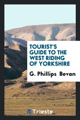 Tourist's Guide to the West Riding of Yorkshire - Bevan, G Phillips