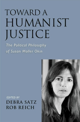 Toward a Humanist Justice: The Political Philosophy of Susan Moller Okin - Satz, Debra (Editor)