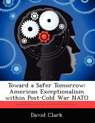 Toward a Safer Tomorrow: American Exceptionalism Within Post-Cold War NATO - Clark, David, Ph.D.