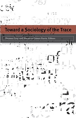 Toward a Sociology of the Trace - Gray, Herman (Editor), and Gómez-Barris, Macarena (Editor)