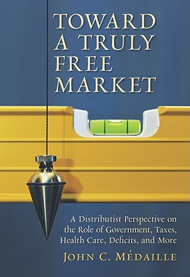 Toward a Truly Free Market: A Distributist Perspective on the Role of Government, Taxes, Health Care, Deficits, and More - Medaille, John C