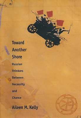 Toward Another Shore: Russian Thinkers Between Necessity and Chance - Kelly, Aileen M.