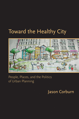 Toward the Healthy City: People, Places, and the Politics of Urban Planning - Corburn, Jason