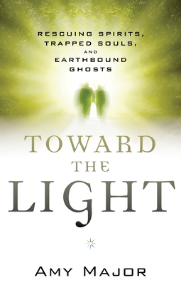 Toward the Light: Rescuing Spirits, Trapped Souls, and Earthbound Ghosts - Major, Amy