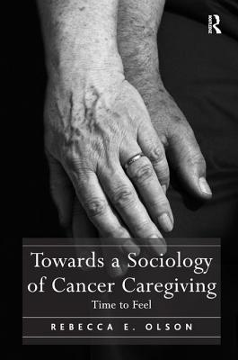 Towards a Sociology of Cancer Caregiving: Time to Feel - Olson, Rebecca E., Dr.