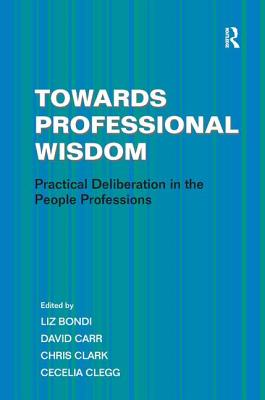 Towards Professional Wisdom: Practical Deliberation in the People Professions - Bondi, Liz, and Carr, David, and Clark, Chris