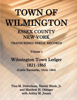 Town of Wilmington, Essex County, New York, Transcribed Serial Records: Volume 1, Town Ledger, 1821-1865 (Cattle Earmarks 1820s-1884) - Hinds, Harold E, and Hinds, Jr Harold, and Didreckson, Tina