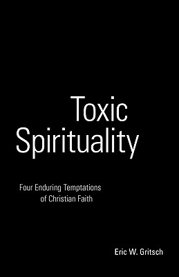 Toxic Spirituality: Four Enduring Temptations of Christian Faith - Gritsch, Eric W