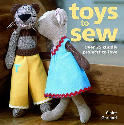 Toys to Sew: 25 Cuddly Projects to Love - Garland, Claire