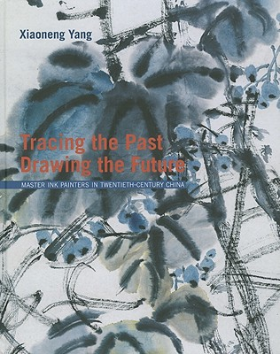 Tracing the Past, Drawing the Future: Master Ink Painters in Twentieth-Century China - Yang, Xiaoneng (Editor)