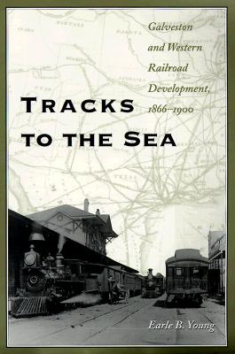 Tracks to the Sea: Galveston and Western Railroad Development, 1866-1900 - Young, Earle B