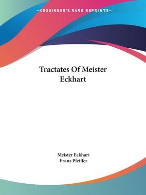 Tractates of Meister Eckhart - Eckhart, Meister, and Pfeiffer, Franz, and Eckhart