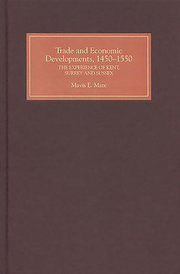 Trade and Economic Developments, 1450-1550: The Experience of Kent, Surrey and Sussex - Mate, Mavis E