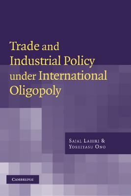 Trade and Industrial Policy Under International Oligopoly - Lahiri, Sajal