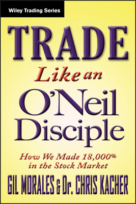Trade Like an O'Neil Disciple: How We Made 18,000% in the Stock Market - Morales, Gil, and Kacher, Chris, Dr.