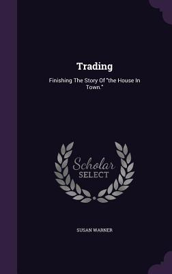 Trading: Finishing the Story of the House in Town. - Warner, Susan