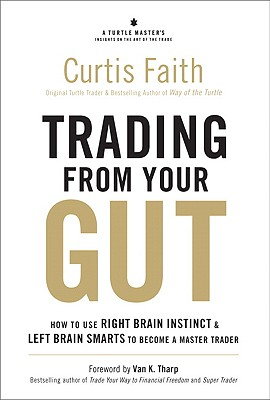 Trading from Your Gut: How to Use Right Brain Instinct & Left Brain Smarts to Become a Master Trader - Faith, Curtis
