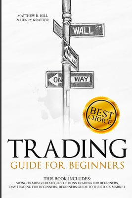 Trading Guide for Beginners: This Book Includes: Swing Trading Strategies, Options Trading for Beginners, Day Trading for Beginners, Beginners Guide to the Stock Market - Kratter, Henry, and Hill, Matthew R
