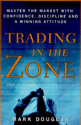 Trading in the Zone: Master the Market with Confidence, Discipline, and a Winning Attitude - Douglas, Mark